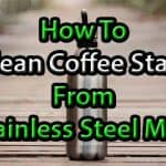 How To Clean Coffee Stain From Stainless Steel Mug