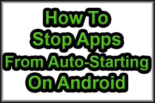How to Stop Apps from Auto Starting On Android